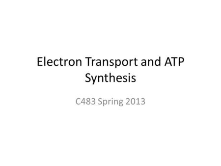 Electron Transport and ATP Synthesis C483 Spring 2013.