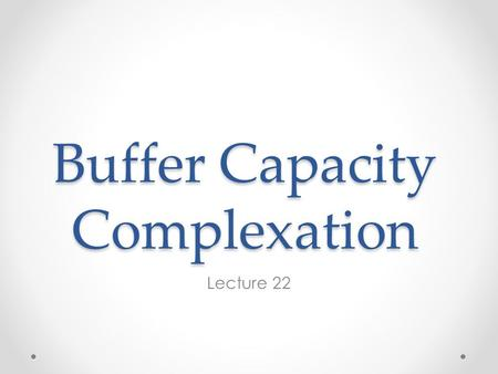 Buffer Capacity Complexation Lecture 22. Buffer Intensity The carbonate system is a good example of a pH buffer - a system of reactions that tends to.