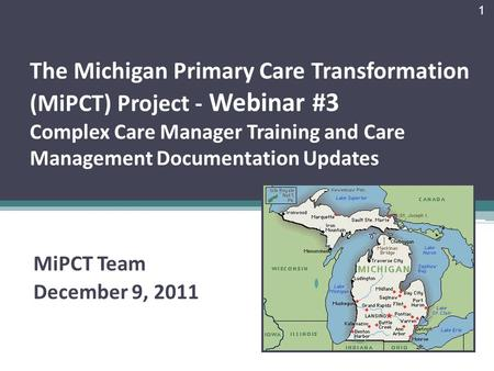 The Michigan Primary Care Transformation (MiPCT) Project - Webinar #3 Complex Care Manager Training and Care Management Documentation Updates MiPCT Team.