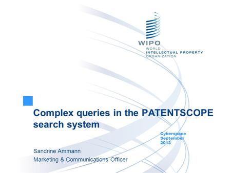 Complex queries in the PATENTSCOPE search system Cyberspace September 2013 Sandrine Ammann Marketing & Communications Officer.