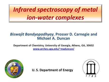 Infrared spectroscopy of metal ion-water complexes Biswajit Bandyopadhyay, Prosser D. Carnegie and Michael A. Duncan Department of Chemistry, University.