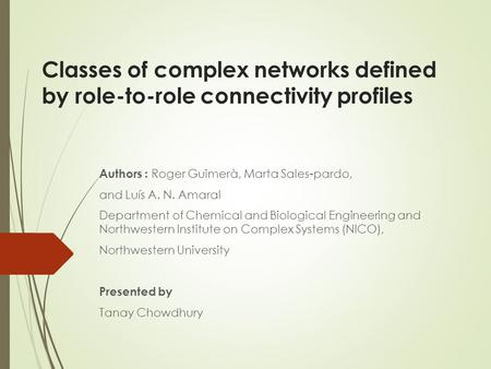 Classes of complex networks defined by role-to-role connectivity profiles Authors : Roger Guimerà, Marta Sales-pardo, and Luís A. N. Amaral Department.
