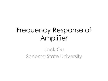 Frequency Response of Amplifier Jack Ou Sonoma State University.