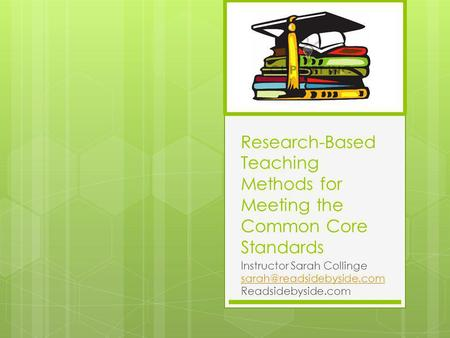 Research-Based Teaching Methods for Meeting the Common Core Standards Instructor Sarah Collinge Readsidebyside.com.