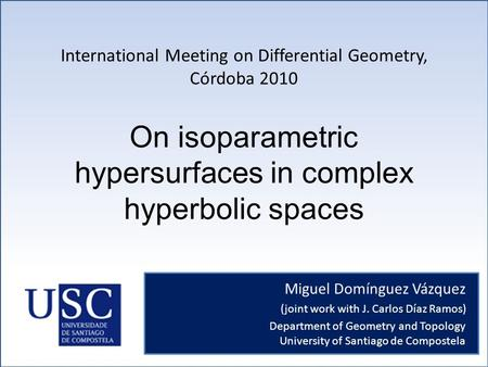 On isoparametric hypersurfaces in complex hyperbolic spaces Miguel Domínguez Vázquez (joint work with J. Carlos Díaz Ramos) International Meeting on Differential.