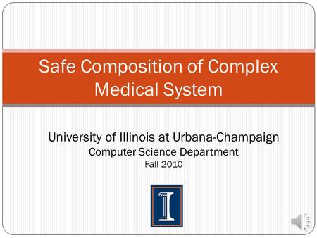 Safe Composition of Complex Medical System University of Illinois at Urbana-Champaign Computer Science Department Fall 2010.
