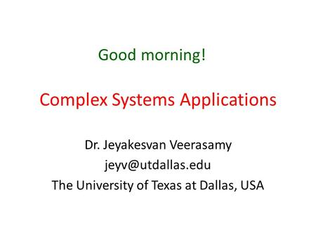 Complex Systems Applications Dr. Jeyakesvan Veerasamy The University of Texas at Dallas, USA Good morning!