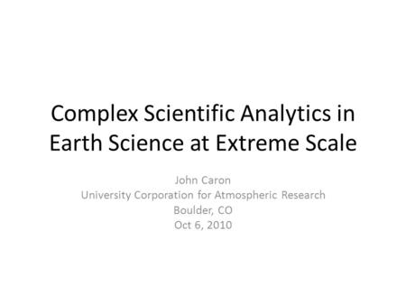 Complex Scientific Analytics in Earth Science at Extreme Scale John Caron University Corporation for Atmospheric Research Boulder, CO Oct 6, 2010.