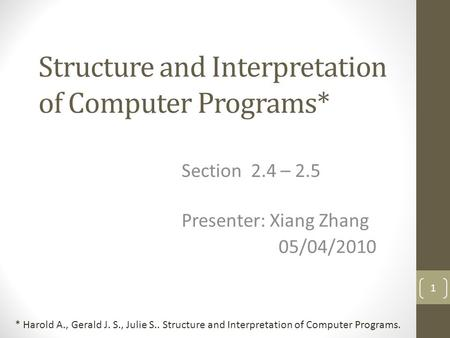 Structure and Interpretation of Computer Programs* Section 2.4 – 2.5 Presenter: Xiang Zhang 05/04/2010 1 * Harold A., Gerald J. S., Julie S.. Structure.