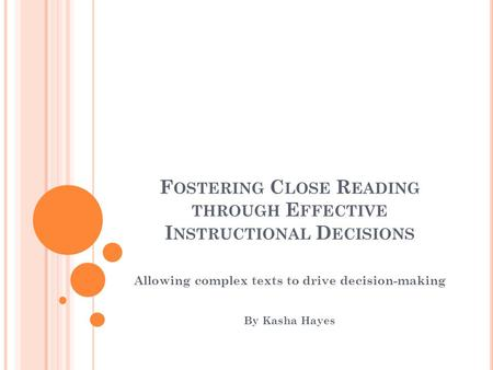 F OSTERING C LOSE R EADING THROUGH E FFECTIVE I NSTRUCTIONAL D ECISIONS Allowing complex texts to drive decision-making By Kasha Hayes.