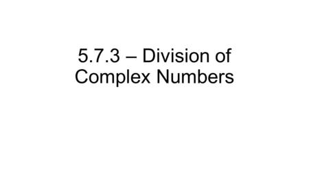 5.7.3 – Division of Complex Numbers. We now know about adding, subtracting, and multiplying complex numbers Combining like terms Reals with reals Imaginary.