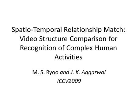 Spatio-Temporal Relationship Match: Video Structure Comparison for Recognition of Complex Human Activities M. S. Ryoo and J. K. Aggarwal ICCV2009.