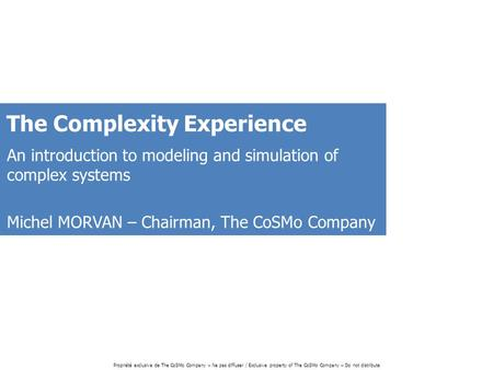 Propriété exclusive de The CoSMo Company – Ne pas diffuser / Exclusive property of The CoSMo Company – Do not distribute The Complexity Experience An introduction.
