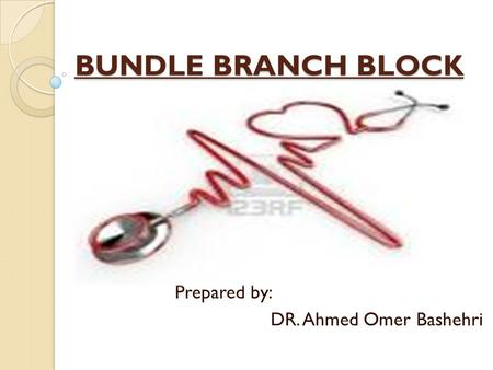 BUNDLE BRANCH BLOCK Prepared by: DR. Ahmed Omer Bashehri.