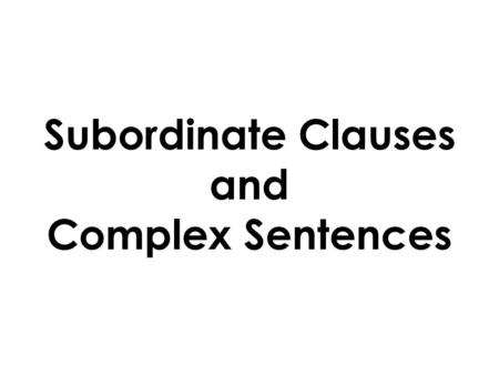 Subordinate Clauses and Complex Sentences