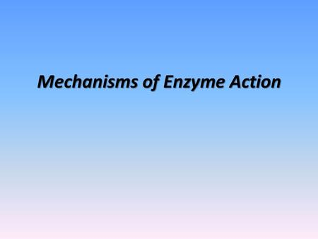 Mechanisms of Enzyme Action. What You Need to Know Understand the importance of and need for enzymes in biological reactions. Understand how an enzymes.