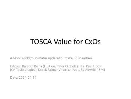 TOSCA Value for CxOs Ad-hoc workgroup status update to TOSCA TC members Editors: Karsten Beins (Fujitsu), Peter Gibbels (HP), Paul Lipton (CA Technologies),