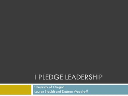 I PLEDGE LEADERSHIP University of Oregon Lauren Staubli and Desiree Woodruff.