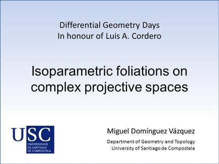 Isoparametric foliations on complex projective spaces Miguel Domínguez Vázquez Differential Geometry Days In honour of Luis A. Cordero Department of Geometry.
