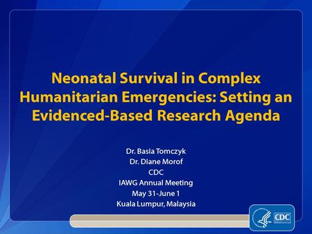 Dr. Basia Tomczyk Dr. Diane Morof CDC IAWG Annual Meeting May 31-June 1 Kuala Lumpur, Malaysia Neonatal Survival in Complex Humanitarian Emergencies: Setting.