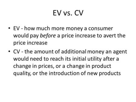 EV vs. CV EV - how much more money a consumer would pay before a price increase to avert the price increase CV - the amount of additional money an agent.