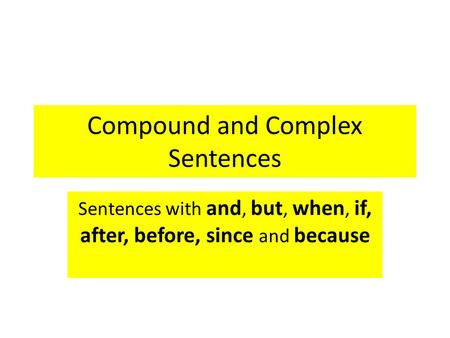 Compound and Complex Sentences Sentences with and, but, when, if, after, before, since and because.