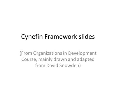 Cynefin Framework slides (From Organizations in Development Course, mainly drawn and adapted from David Snowden)