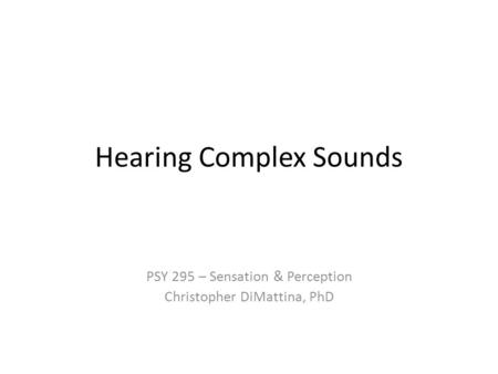 Hearing Complex Sounds PSY 295 – Sensation & Perception Christopher DiMattina, PhD.