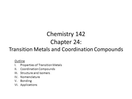 Chemistry 142 Chapter 24: Transition Metals and Coordination Compounds Outline I.Properties of Transition Metals II.Coordination Compounds III.Structure.
