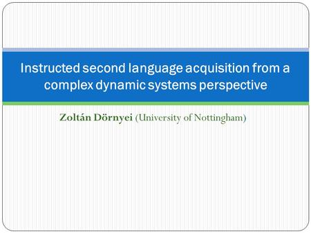 Zoltán Dörnyei (University of Nottingham) Instructed second language acquisition from a complex dynamic systems perspective.