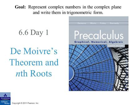 Copyright © 2011 Pearson, Inc. 6.6 Day 1 De Moivres Theorem and nth Roots Goal: Represent complex numbers in the complex plane and write them in trigonometric.