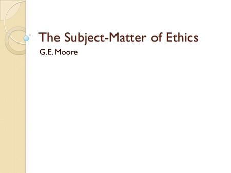 The Subject-Matter of Ethics G.E. Moore. Ethics Ethics concerns the study of what is right and wrong human conduct. Ethics attempts to discern how we.