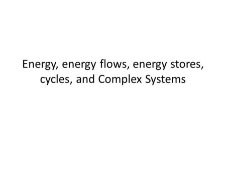 Energy, energy flows, energy stores, cycles, and Complex Systems.