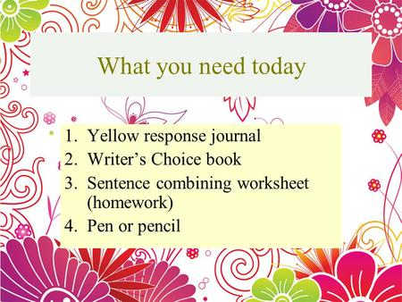 What you need today 1.Yellow response journal 2.Writers Choice book 3.Sentence combining worksheet (homework) 4.Pen or pencil They are: Simple Sentence.