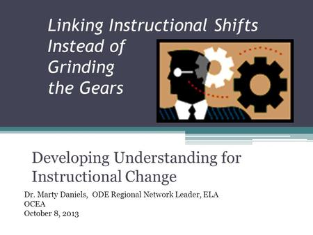 Linking Instructional Shifts Instead of Grinding the Gears Developing Understanding for Instructional Change Dr. Marty Daniels, ODE Regional Network Leader,