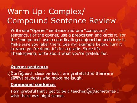 Warm Up: Complex/ Compound Sentence Review Write one Opener sentence and one compound sentence. For the opener, use a preposition and circle it. For the.