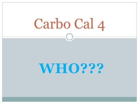 WHO??? Carbo Cal 4. This is Carbo Cal 4 His name will help you to remember that there are 4 calories for every gram of carbohydrates you consume.
