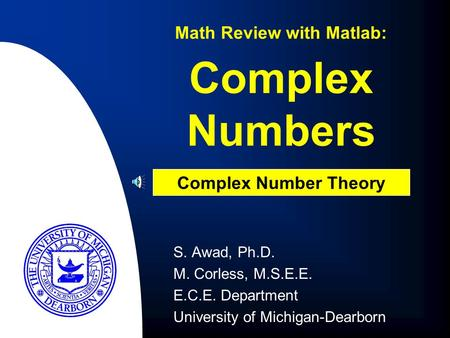 Complex Numbers S. Awad, Ph.D. M. Corless, M.S.E.E. E.C.E. Department University of Michigan-Dearborn Math Review with Matlab: Complex Number Theory.