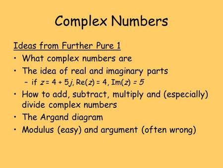Complex Numbers Ideas from Further Pure 1 What complex numbers are The idea of real and imaginary parts –if z = 4 + 5j, Re(z) = 4, Im(z) = 5 How to add,
