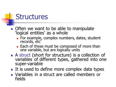 Structures Often we want to be able to manipulate logical entities as a whole For example, complex numbers, dates, student records, etc Each of these must.