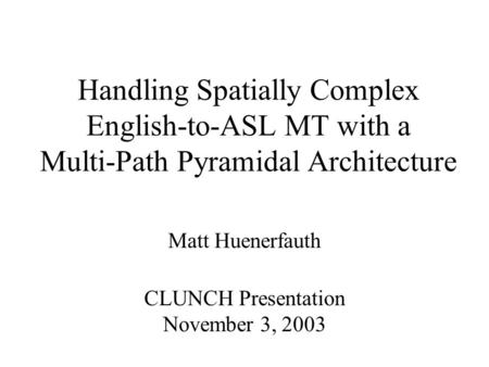 Handling Spatially Complex English-to-ASL MT with a Multi-Path Pyramidal Architecture Matt Huenerfauth CLUNCH Presentation November 3, 2003.