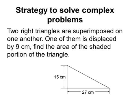 Strategy to solve complex problems Two right triangles are superimposed on one another. One of them is displaced by 9 cm, find the area of the shaded portion.