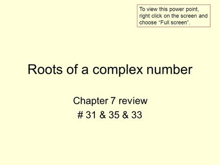 Roots of a complex number Chapter 7 review # 31 & 35 & 33 To view this power point, right click on the screen and choose Full screen.