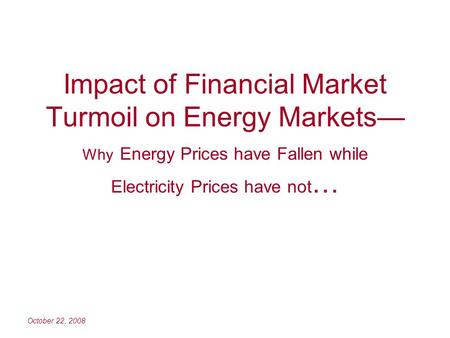 October 22, 2008 Impact of Financial Market Turmoil on Energy Markets Why Energy Prices have Fallen while Electricity Prices have not …