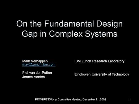 PROGRESS User Committee Meeting, December 11, 20021 On the Fundamental Design Gap in Complex Systems Mark Verhappen Piet van der Putten.