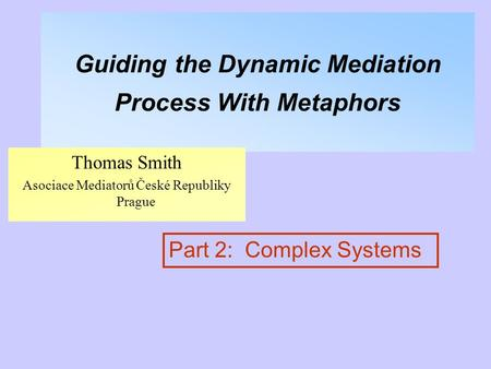 Guiding the Dynamic Mediation Process With Metaphors Thomas Smith Asociace Mediatorů České Republiky Prague Part 2: Complex Systems.