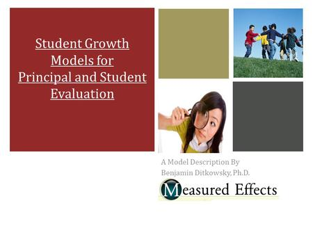 A Model Description By Benjamin Ditkowsky, Ph.D. Student Growth Models for Principal and Student Evaluation.