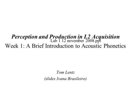 Perception and Production in L2 Acquisition Week 1: A Brief Introduction to Acoustic Phonetics Tom Lentz (slides Ivana Brasileiro) Lab 1 12 november 2008.ppt.