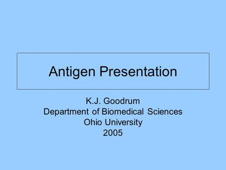 Antigen Presentation K.J. Goodrum Department of Biomedical Sciences Ohio University 2005.