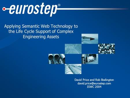 ® Applying Semantic Web Technology to the Life Cycle Support of Complex Engineering Assets David Price and Rob Bodington ISWC.